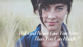 GOD WILL NEVER GIVE YOU MORE THAN YOU CAN HANDLE?
