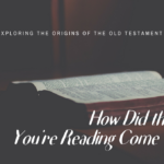 HOW DID THE BIBLE YOU'RE READING COME TO BE?