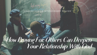 HOW PRAYING FOR OTHERS CAN DEEPEN YOUR RELATIONSHIP WITH GOD