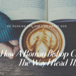 HOW A ROMAN BISHOP CHANGED THE WAY I READ THE BIBLE
