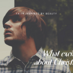 WHAT EXCITES YOU ABOUT CHRISTIANITY?